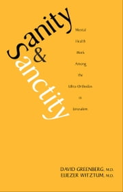 Sanity and Sanctity - Mental Health Work Among the Ultra-Orthodox in Jerusalem ebook by Dr. David Greenberg, M.D.,Eliezer Witztum, M.D.