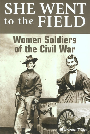 She Went to the Field: Women Soldiers of the Civil War ebook by Bonnie Tsui