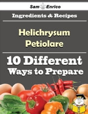 10 Ways to Use Helichrysum Petiolare (Recipe Book) ebook by Alva Shepard,Sam Enrico