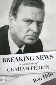 Breaking News: The Golden Age of Graham Perkin ebook by Ben Hills