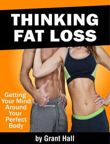 Thinking Fat Loss: Getting Your Mind Around Your Perfect Body ebook by Grant Hall