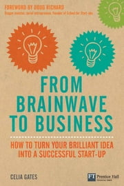 From Brainwave to Business - How to Turn Your Brilliant Idea into a Successful Start-Up ebook by Celia Gates