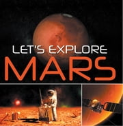Let's Explore Mars (Solar System) - Planets Book for Kids ebook by Baby Professor