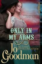 Only in My Arms (The Dennehy Sisters Series, Book 5) ebook by Jo Goodman