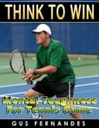 Think to Win : Mental Toughness for Tennis Game ebook by Gus Fernandes
