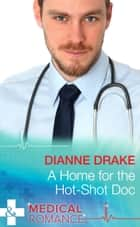 A Home for the Hot-Shot Doc (Mills & Boon Medical) (Deep South Docs, Book 1) ebook by Dianne Drake