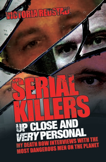 Serial Killers Up Close and Very Personal - My Death Row Interviews with the Most Dangerous Men on the Planet ebook by Victoria Redstall