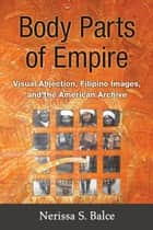 Body Parts of Empire - Visual Abjection, Filipino Images, and the American Archive ebook by Nerissa Balce