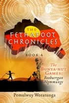 The Fethafoot Chronicles - The Bunya-nut Games: Booburrgan Ngmmunge ebook by Pemulwuy Weeatunga