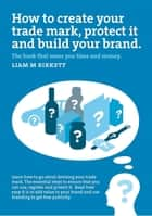 How to Create a Trade Mark, Protect it and Build your Brand - Liam Birkett ebook by Liam M Birkett