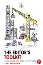 The Editor's Toolkit - A Hands-On Guide to the Craft of Film and TV Editing ebook by Chris Wadsworth
