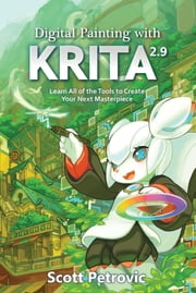 Digital Painting with KRITA 2.9 - Learn All of the Tools to Create Your Next Masterpiece ebook by Scott L Petrovic