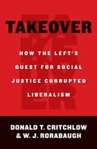 Takeover - How the Left's Quest for Social Justice Corrupted Liberalism ebook by Donald Critchlow, W.J. Rorabaugh