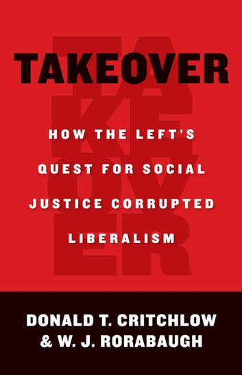 Takeover - How the Left's Quest for Social Justice Corrupted Liberalism ebook by Donald Critchlow,W.J. Rorabaugh