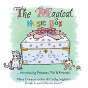 The Magical Music Box - … introducing Princess Plié & Friends! ebook by Mary Dressendofer & Cathy Vigliotti