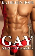 Gay: Stripped Naked ebook by Kathleen Hope