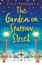 The Garden on Sparrow Street - A heartwarming, uplifting Christmas romance ebook by Tilly Tennant