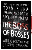 The Boss of Bosses - The Life of the Infamous Toto Riina Dreaded Head of the Sicilian Mafia ebook by Attilio Bolzoni, Giuseppe D'Avanzo, Shaun Whiteside