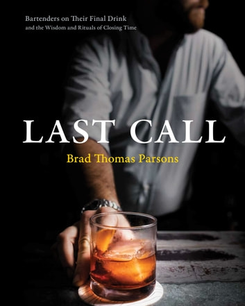 Last Call - Bartenders on Their Final Drink and the Wisdom and Rituals of Closing Time ebook by Brad Thomas Parsons