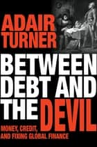 Between Debt and the Devil - Money, Credit, and Fixing Global Finance ebook by Adair Turner