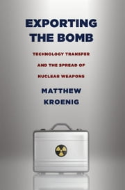 Exporting the Bomb - Technology Transfer and the Spread of Nuclear Weapons ebook by Matthew Kroenig