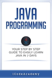 Java Programming: Your Step by Step Guide to Easily Learn Java in 7 Days ebook by iCodeAcademy