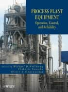 Process Plant Equipment - Operation, Control, and Reliability ebook by Michael D. Holloway, Chikezie Nwaoha, Oliver A. Onyewuenyi