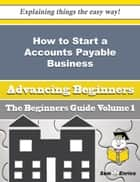 How to Start a Accounts Payable Business (Beginners Guide) ebook by Dorie Fournier