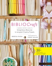 BiblioCraft - A Modern Crafter's Guide to Using Library Resources to Jumpstart Creative Projects ebook by Jessica Pigza