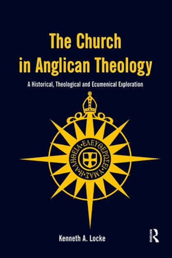 The Church in Anglican Theology - A Historical, Theological and Ecumenical Exploration ebook by Kenneth A. Locke