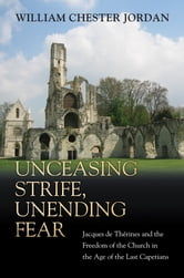 Unceasing Strife, Unending Fear - Jacques de Therines and the Freedom of the Church in the Age of the Last Capetians ebook by William Chester Jordan