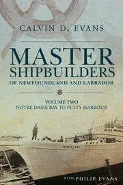 Master Shipbuilders of Newfoundland and Labrador, vol 2: Notre Dame Bay to Petty Harbour ebook by Calvin Evans