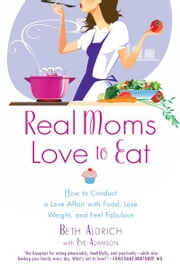 Real Moms Love to Eat - How to Conduct a Love Affair with Food, Lose Weight and Feel Fabulous ebook by Beth Aldrich,Eve Adamson,Sherry Belcher