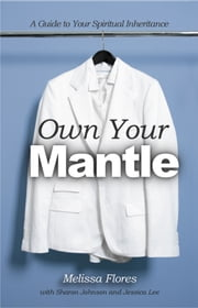 Own Your Mantle - A Guide to Your Spiritual Inheritance ebook by Melissa Flores
