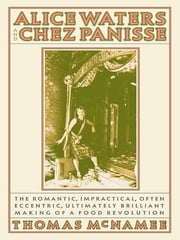 Alice Waters and Chez Panisse - The Romantic, Impractical, Often Eccentric, Ultimately Brilliant Making of a Food Revolution ebook by Thomas McNamee