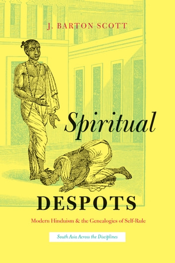 Spiritual Despots - Modern Hinduism and the Genealogies of Self-Rule ebook by J. Barton Scott