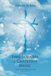 This Business of Christian Music - 2016 Worldwide Edition ebook by Darrell W. King