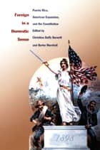 Foreign in a Domestic Sense - Puerto Rico, American Expansion, and the Constitution ebook by Christina Duffy Burnett, Burke Marshall, Gilbert M. Joseph,...