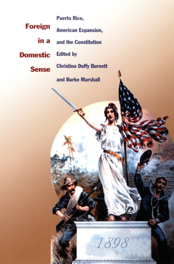 Foreign in a Domestic Sense - Puerto Rico, American Expansion, and the Constitution ebook by Gilbert M. Joseph,Emily S. Rosenberg