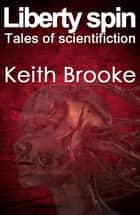 Liberty Spin: tales of scientifiction ebook by Keith Brooke