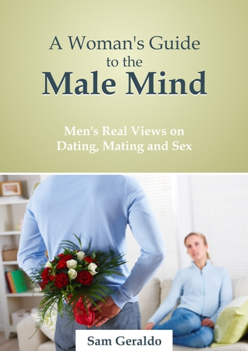 A Woman's Guide to the Male Mind: Men's Real Views on Dating, Mating and Sex ebook by Sam Geraldo