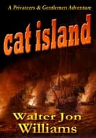 Cat Island (Privateers & Gentlemen) ebook by Walter Jon Williams
