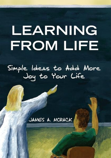 Learning from Life - Simple Ideas to Add More Joy to Your Life ebook by James A. Morack