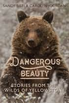 Dangerous Beauty: Stories from the Wilds of Yellowstone ebook by Carolyn Jourdan
