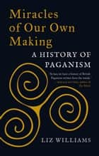 Miracles of Our Own Making - A History of Paganism ebook by Liz Williams