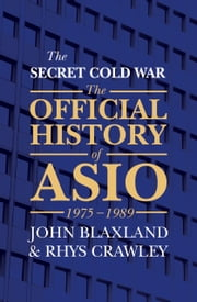 The Secret Cold War - The Official History of ASIO, 1975-1989 ebook by John Blaxland,Rhys Crawley