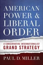 American Power and Liberal Order - A Conservative Internationalist Grand Strategy ebook by Paul D. Miller