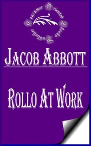 Rollo at Work (Illustrated) - The Way to Be Industrious ebook by Jacob Abbott