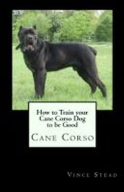 How to Train your Cane Corso Dog to be Good ebook by Vince Stead