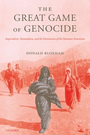 The Great Game of Genocide - Imperialism, Nationalism, and the Destruction of the Ottoman Armenians ebook by Donald Bloxham